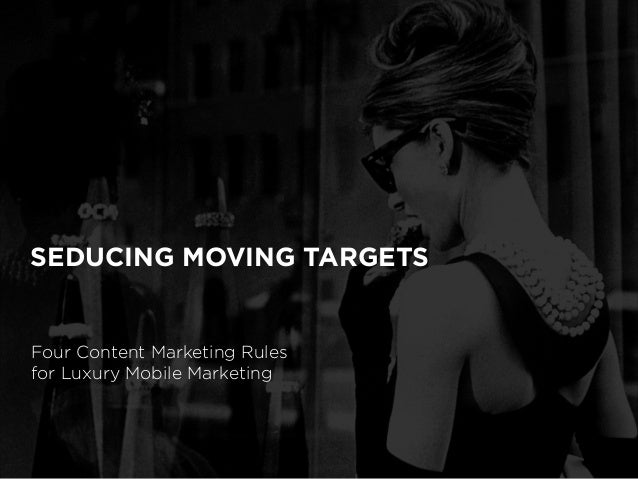SEDUCING MOVING TARGETS Four Content Marketing Rules for Luxury Mobile Marketing