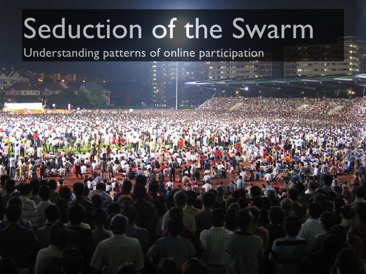 Seduction of the Swarm Understanding patterns of online participation