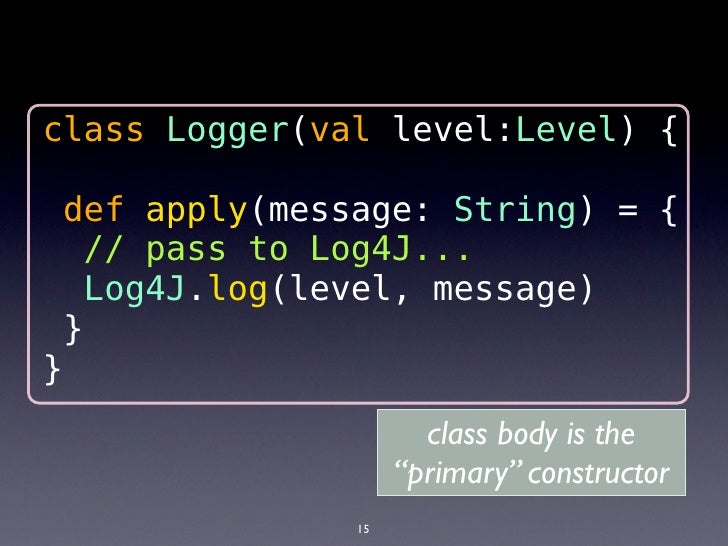 class Logger(val level:Level) {                 def apply(message: String) = {                  // pass to logger system  ...
