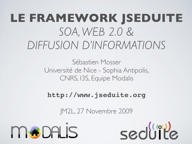 LE FRAMEWORK JSEDUITE          SOA, WEB 2.0 &    DIFFUSION D'INFORMATIONS                Sébastien Mosser      Université ...