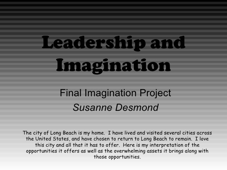 Leadership and Imagination Final Imagination Project Susanne Desmond The city of Long Beach is my home.  I have lived and ...
