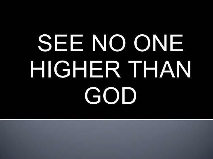 SEE NO ONE HIGHER THAN GOD