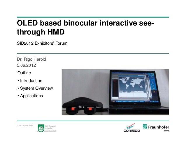 OLED based binocular interactive seethrough HMD SID2012 Exhibitors' Forum  Dr. Rigo Herold 5.06.2012 Outline • Introductio...