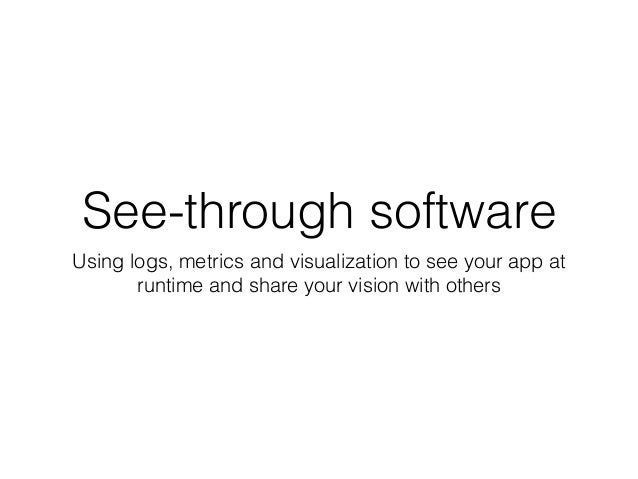 See-through software  Using logs, metrics and visualization to see your app at  runtime and share your vision with others