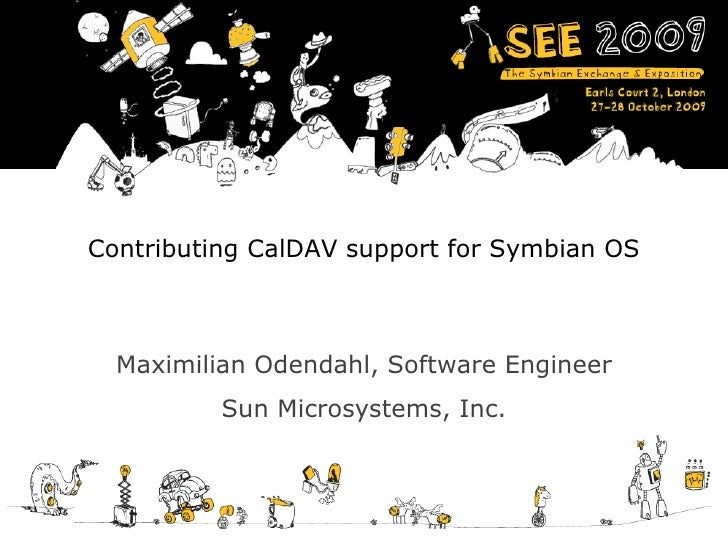Contributing CalDAV support for Symbian OS Maximilian Odendahl, Software Engineer Sun Microsystems, Inc.