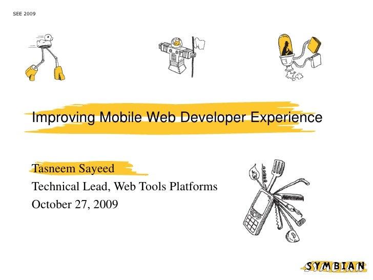 SEE 2009           Improving Mobile Web Developer Experience         Tasneem Sayeed       Technical Lead, Web Tools Platfo...
