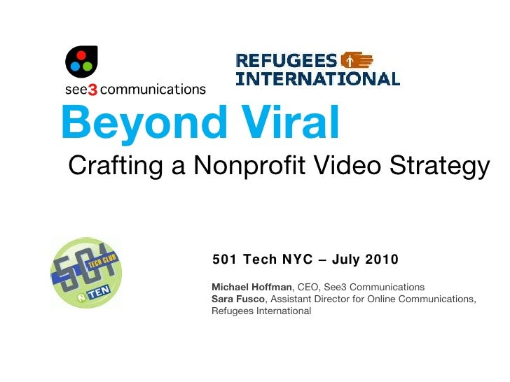 Crafting a Nonprofit Video Strategy 501 Tech NYC – July 2010 Beyond Viral Michael Hoffman , CEO, See3 Communications Sara ...