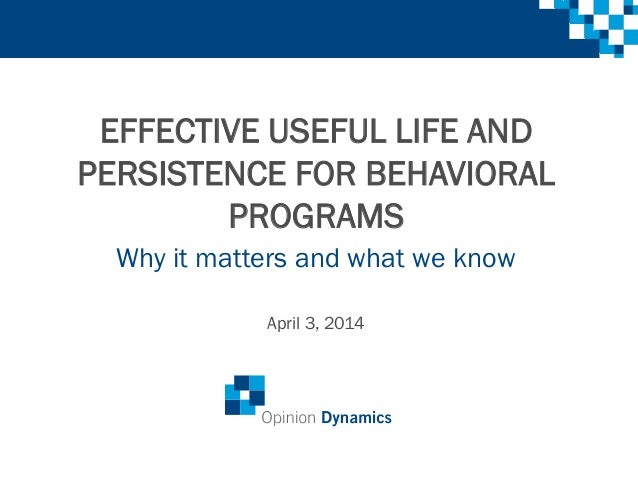 EFFECTIVE USEFUL LIFE AND PERSISTENCE FOR BEHAVIORAL PROGRAMS Why it matters and what we know April 3, 2014