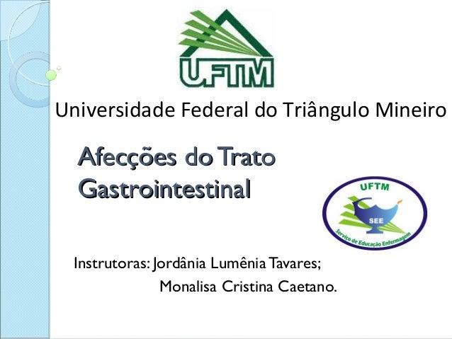 Universidade Federal do Triângulo Mineiro  Afecções do Trato  Gastrointestinal Instrutoras: Jordânia Lumênia Tavares;     ...