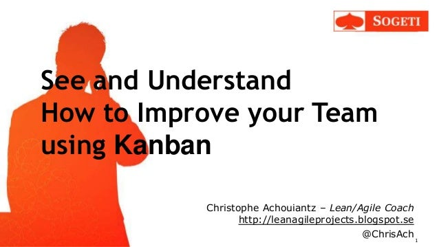 See and Understand How to Improve your Team using Kanban Christophe Achouiantz – Lean/Agile Coach http://leanagileprojects...