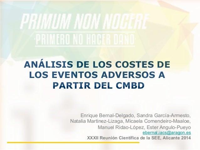 ANÁLISIS DE LOS COSTES DE  LOS EVENTOS ADVERSOS A  PARTIR DEL CMBD  Enrique Bernal-Delgado, Sandra García-Armesto,  Natali...