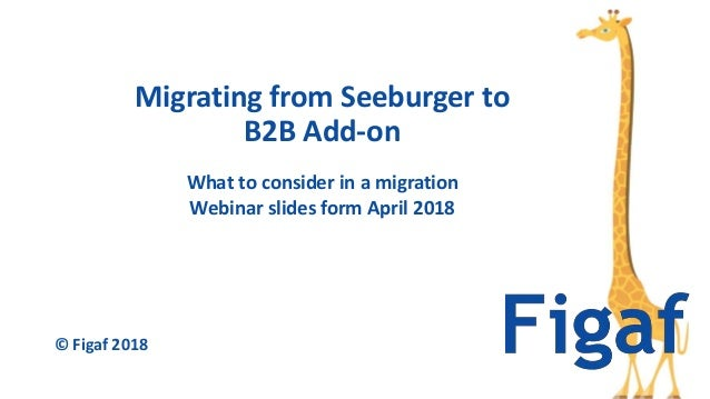 What to consider in a migration Webinar slides form April 2018 Migrating from Seeburger to B2B Add-on © Figaf 2018