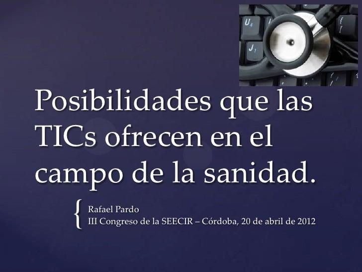 Posibilidades que lasTICs ofrecen en elcampo de la sanidad.  {   Rafael Pardo      III Congreso de la SEECIR – Córdoba, 20...