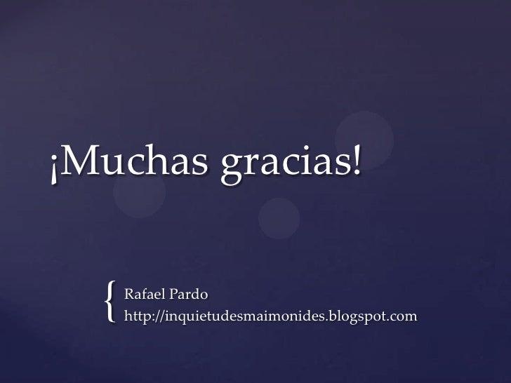 ¡Muchas gracias!  {   Rafael Pardo      http://inquietudesmaimonides.blogspot.com