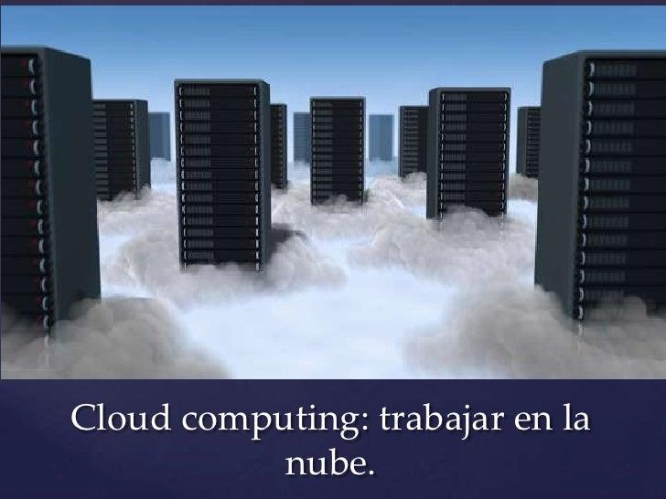 Cloud computing: trabajar en la           nube.