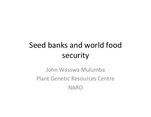 Seed banks and world food security John Wasswa Mulumba Plant Genetic Resources Centre NARO