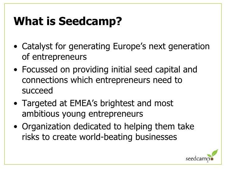 What is Seedcamp? <ul><li>Catalyst for generating Europe's next generation of entrepreneurs </li></ul><ul><li>Focussed on ...