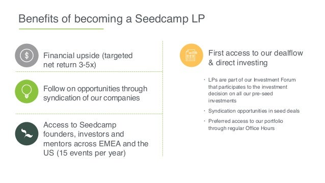 Benefits of becoming a Seedcamp LP Financial upside (targeted net return 3-5x) First access to our dealflow & direct investi...