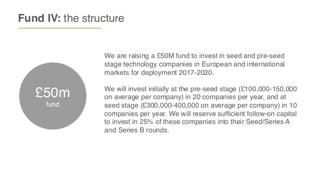 Fund IV: the structure We are raising a £50M fund to invest in seed and pre-seed stage technology companies in European an...