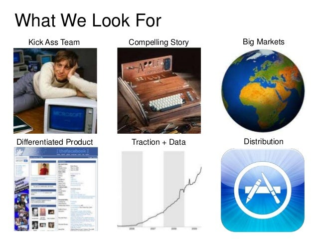 What We Look For   Kick Ass Team         Compelling Story   Big MarketsDifferentiated Product   Traction + Data    Distrib...