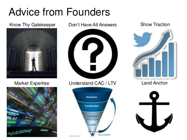 Advice from FoundersKnow Thy Gatekeeper   Don't Have All Answers   Show Traction  Market Expertise    Understand CAC / LTV...