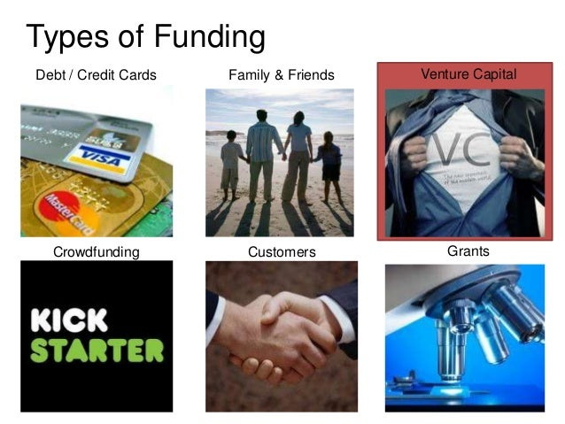 Types of FundingDebt / Credit Cards   Family & Friends   Venture Capital  Crowdfunding          Customers            Grants