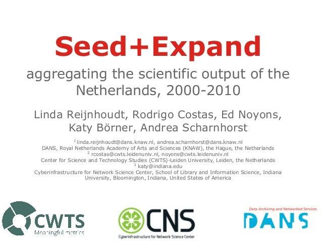 Seed+Expand aggregating the scientific output of the Netherlands, 2000-2010 Linda Reijnhoudt, Rodrigo Costas, Ed Noyons, K...