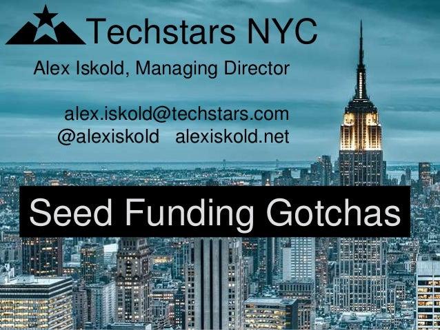 Alex Iskold, Managing Director alex.iskold@techstars.com @alexiskold alexiskold.net Techstars NYC Seed Funding Gotchas