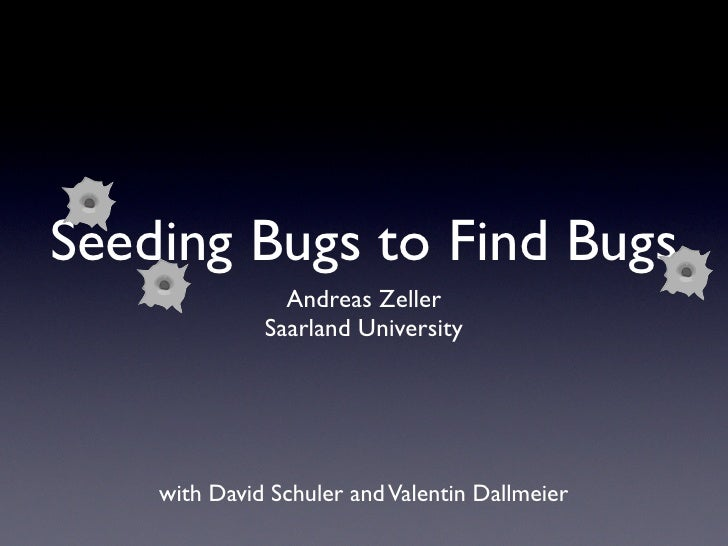 Seeding Bugs to Find Bugs                 Andreas Zeller               Saarland University         with David Schuler and ...