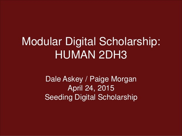 Modular Digital Scholarship: HUMAN 2DH3 Dale Askey / Paige Morgan April 24, 2015 Seeding Digital Scholarship