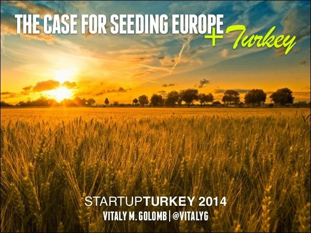 THE CASE FOR SEEDING EUROPE  +Turkey  STARTUPTURKEY 2014 VITALY M. GOLOMB | @VITALYG