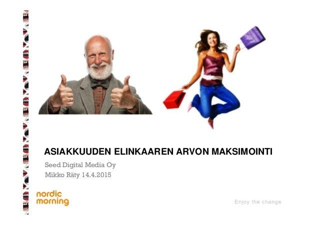 Seed Digital Media Oy Mikko Räty 14.4.2015 ASIAKKUUDEN ELINKAAREN ARVON MAKSIMOINTI