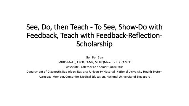 See, Do, then Teach - To See, Show-Do with Feedback, Teach with Feedback-Reflection- Scholarship Goh Poh Sun MBBS(Melb), F...