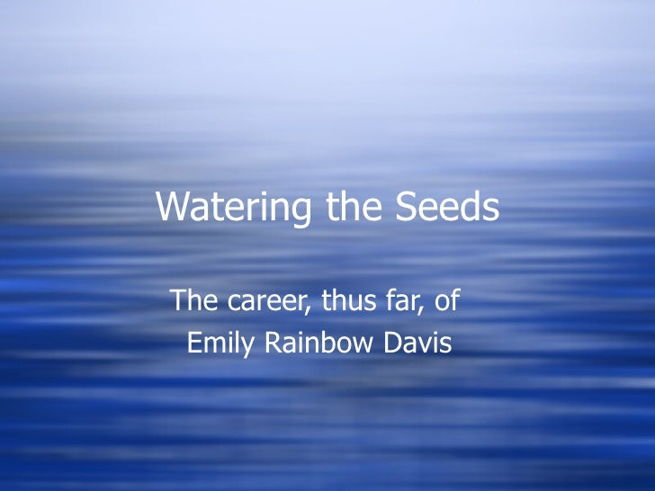 Watering the Seeds The career, thus far, of  Emily Rainbow Davis