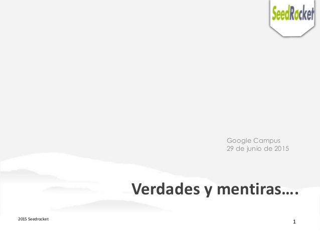 2015 Seedrocket 1 Verdades y mentiras…. Google Campus 29 de junio de 2015