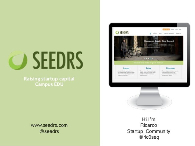! ! ! Raising startup capital Campus EDU Hi I'm Ricardo! Startup Community! @ric0seq www.seedrs.com @seedrs