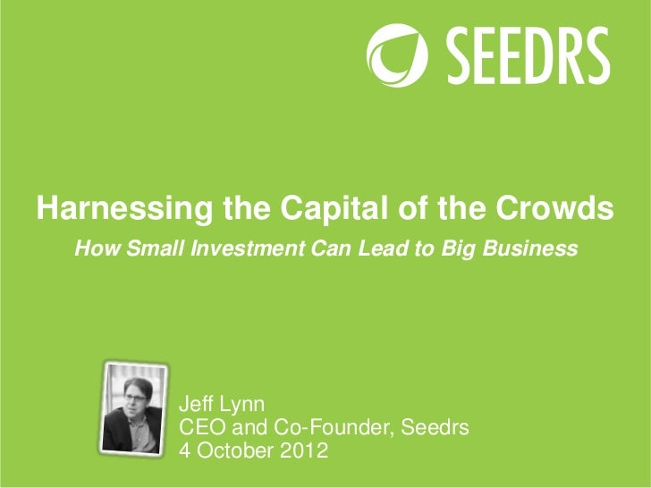 Harnessing the Capital of the Crowds  How Small Investment Can Lead to Big Business           Jeff Lynn           CEO and ...