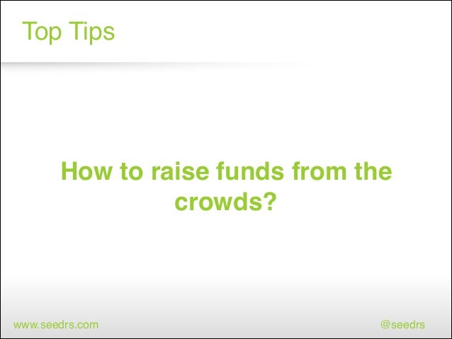 Top Tips  How to raise funds from the crowds?  www.seedrs.com  @seedrs