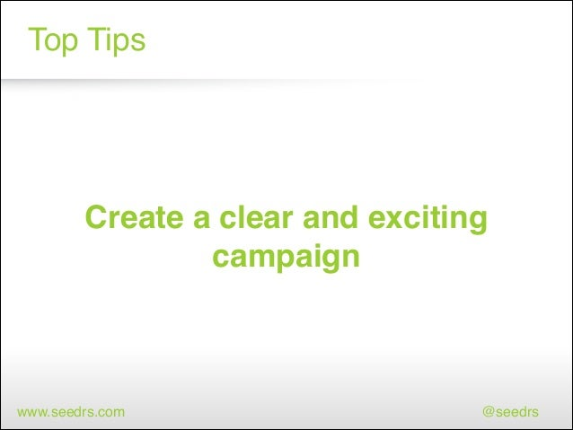 Top Tips  Create a clear and exciting campaign  www.seedrs.com  @seedrs