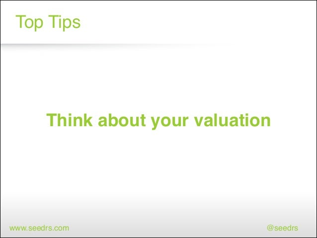 Top Tips  Think about your valuation  www.seedrs.com  @seedrs