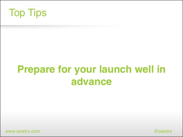 Top Tips  Prepare for your launch well in advance  www.seedrs.com  @seedrs