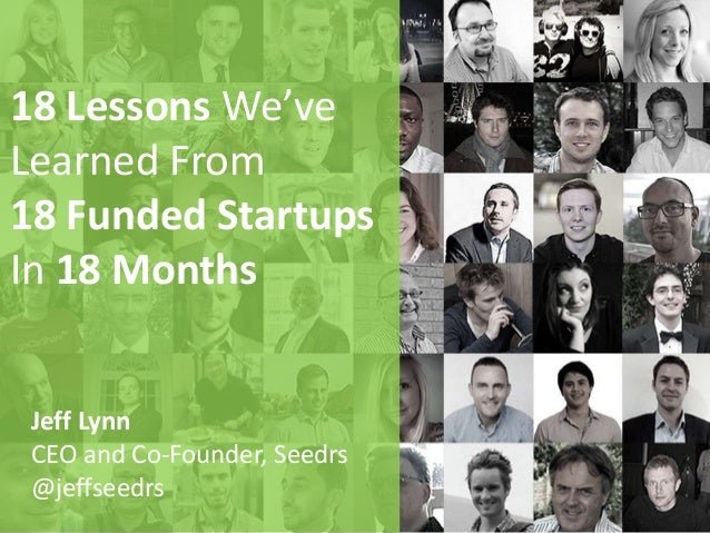 18 Lessons We've Learned From 18 Funded Startups In 18 Months Jeff Lynn CEO and Co-Founder, Seedrs @jeffseedrs