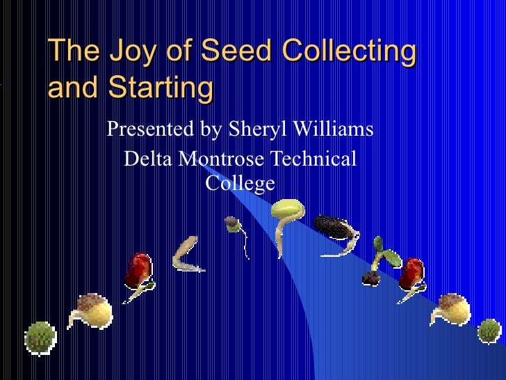 The Joy of Seed Collecting and Starting Presented by Sheryl Williams Delta Montrose Technical College