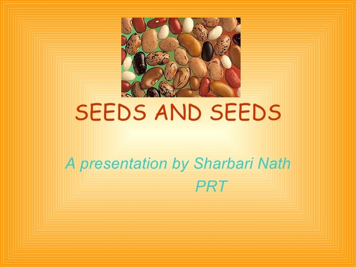 SEEDS AND SEEDS A presentation by Sharbari Nath PRT
