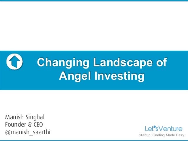 Changing Landscape of Angel Investing Startup Funding Made Easy Manish Singhal Founder & CEO @manish_saarthi