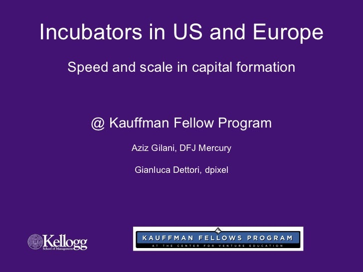 Incubators in US and Europe Speed and scale in capital formation @ Kauffman Fellow Program Aziz Gilani, DFJ Mercury Gianlu...
