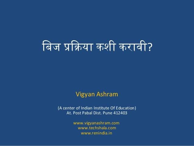 िबिज प्रक्रियाक्रिया कशी करावी? Vigyan Ashram (A center of Indian Institute Of Education) At. Post Pabal Dist. Pune 412403...