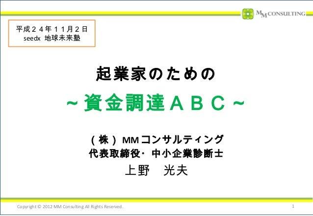 平成24年11月2日 seedx 地球未来塾                                     起業家のための                     ~資金調達ABC~                          ...