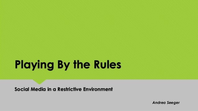 Playing By the Rules Social Media in a Restrictive Environment Andrea Seeger