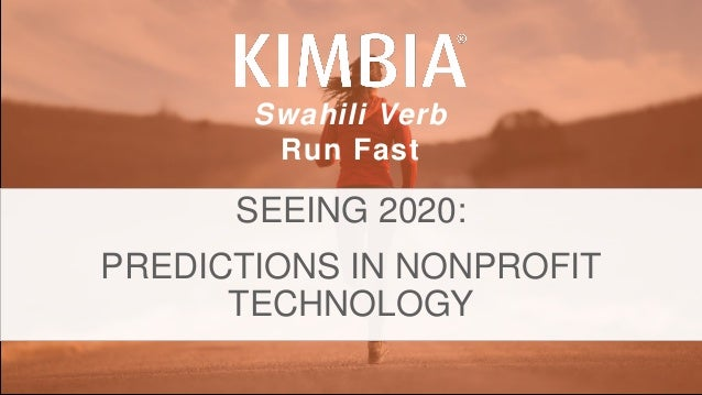 KIMBIA| FUNDRAISE FASTER. @KIMBIAINC @TSHANKCYCLES. Swahili Verb Run Fast SEEING 2020: PREDICTIONS IN NONPROFIT TECHNOLOGY